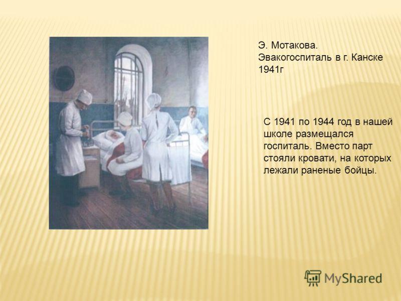 Э. Мотакова. Эвакогоспиталь в г. Канске 1941г С 1941 по 1944 год в нашей школе размещался госпиталь. Вместо парт стояли кровати, на которых лежали раненые бойцы.