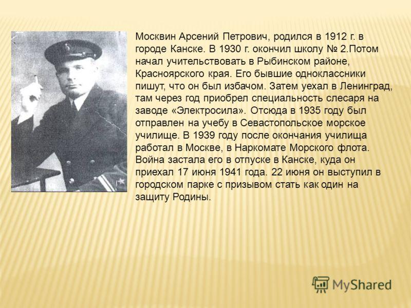 Москвин Арсений Петрович, родился в 1912 г. в городе Канске. В 1930 г. окончил школу 2.Потом начал учительствовать в Рыбинском районе, Красноярского края. Его бывшие одноклассники пишут, что он был избачом. Затем уехал в Ленинград, там через год прио