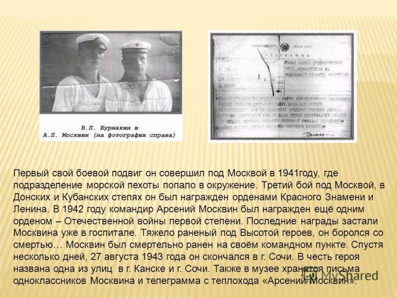 Первый свой боевой подвиг он совершил под Москвой в 1941году, где подразделение морской пехоты попало в окружение. Третий бой под Москвой, в Донских и Кубанских степях он был награжден орденами Красного Знамени и Ленина. В 1942 году командир Арсений