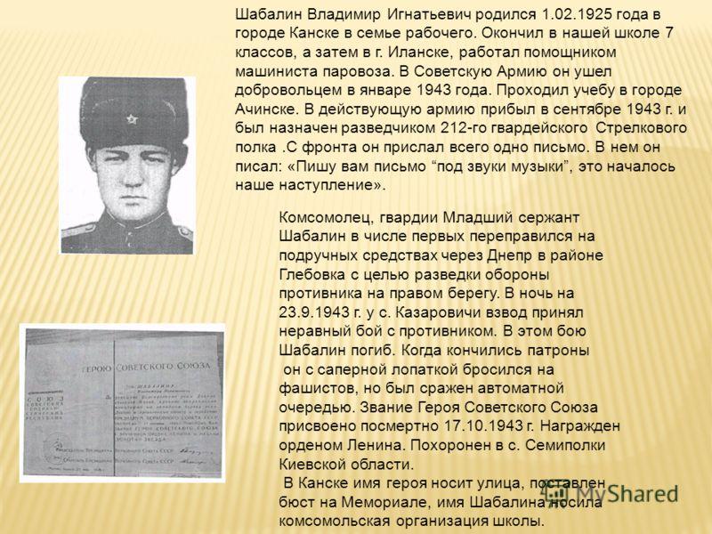 Шабалин Владимир Игнатьевич родился 1.02.1925 года в городе Канске в семье рабочего. Окончил в нашей школе 7 классов, а затем в г. Иланске, работал помощником машиниста паровоза. В Советскую Армию он ушел добровольцем в январе 1943 года. Проходил уче