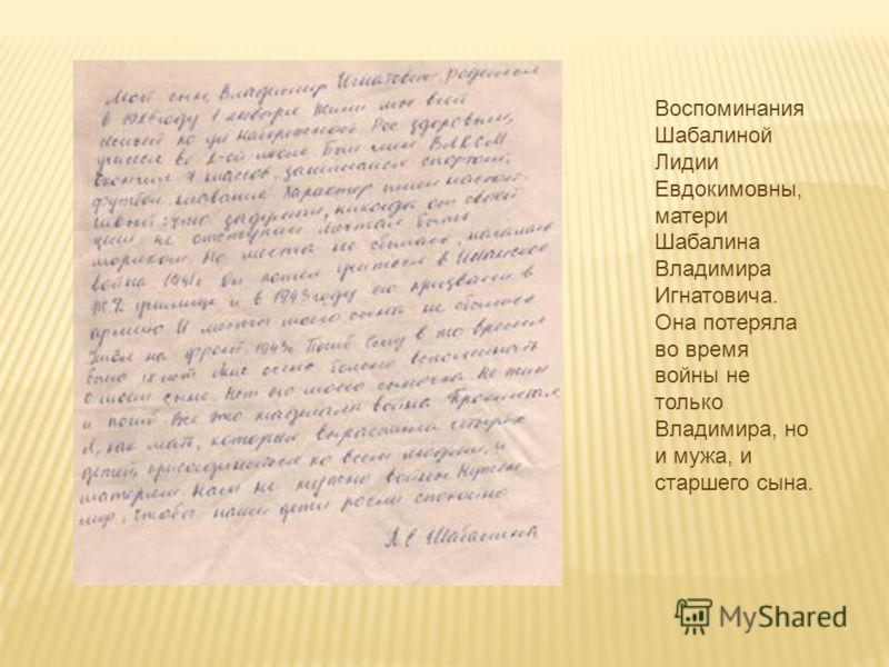 Воспоминания Шабалиной Лидии Евдокимовны, матери Шабалина Владимира Игнатовича. Она потеряла во время войны не только Владимира, но и мужа, и старшего сына.