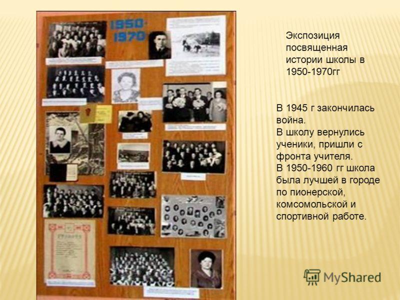 Экспозиция посвященная истории школы в 1950-1970гг В 1945 г закончилась война. В школу вернулись ученики, пришли с фронта учителя. В 1950-1960 гг школа была лучшей в городе по пионерской, комсомольской и спортивной работе.
