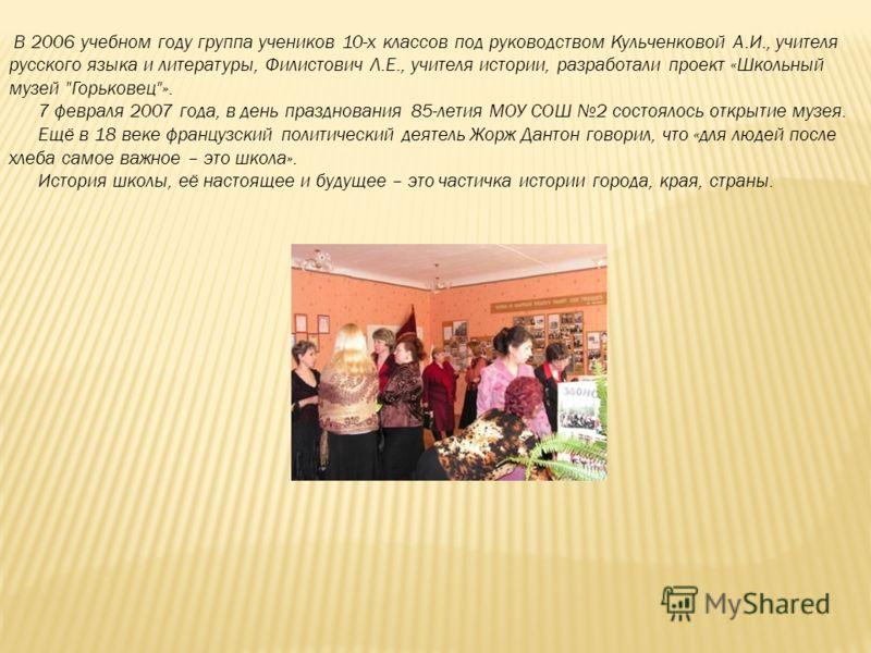 В 2006 учебном году группа учеников 10-х классов под руководством Кульченковой А.И., учителя русского языка и литературы, Филистович Л.Е., учителя истории, разработали проект «Школьный музей