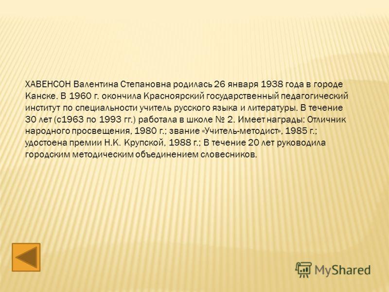 ХАВЕНСОН Валентина Степановна родилась 26 января 1938 года в городе Канске. В 1960 г. окончила Красноярский государственный педагогический институт по специальности учитель русского языка и литературы. В течение 30 лет (с1963 по 1993 гг.) работала в