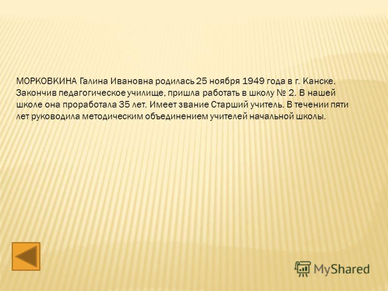 МОРКОВКИНА Галина Ивановна родилась 25 ноября 1949 года в г. Канске. Закончив педагогическое училище, пришла работать в школу 2. В нашей школе она проработала 35 лет. Имеет звание Старший учитель. В течении пяти лет руководила методическим объединени