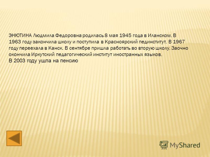 ЭНЮТИНА Людмила Федоровна родилась 8 мая 1945 года в Иланском. В 1963 году закончила школу и поступила в Красноярский пединститут. В 1967 году переехала в Канск. В сентябре пришла работать во вторую школу. Заочно окончила Иркутский педагогический инс
