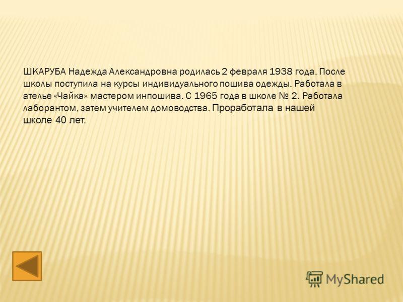 ШКАРУБА Надежда Александровна родилась 2 февраля 1938 года. После школы поступила на курсы индивидуального пошива одежды. Работала в ателье «Чайка» мастером инпошива. С 1965 года в школе 2. Работала лаборантом, затем учителем домоводства. Проработала