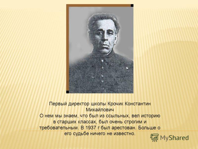 Первый директор школы Крочик Константин Михайлович О нем мы знаем, что был из ссыльных, вел историю в старших классах, был очень строгим и требовательным. В 1937 г был арестован. Больше о его судьбе ничего не известно.