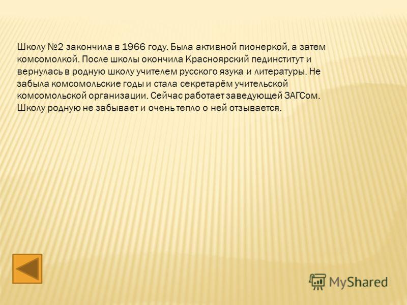 Школу 2 закончила в 1966 году. Была активной пионеркой, а затем комсомолкой. После школы окончила Красноярский пединститут и вернулась в родную школу учителем русского язука и литературы. Не забыла комсомольские годы и стала секретарём учительской ко