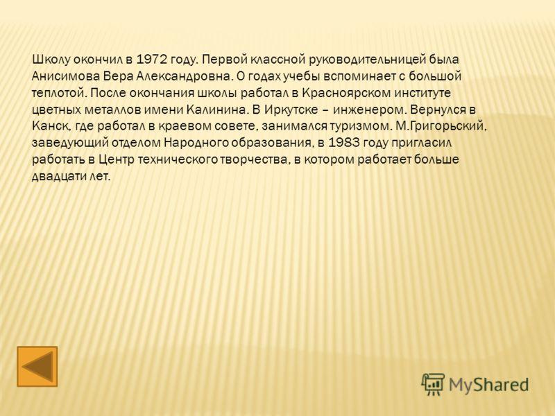 Школу окончил в 1972 году. Первой классной руководительницей была Анисимова Вера Александровна. О годах учебы вспоминает с большой теплотой. После окончания школы работал в Красноярском институте цветных металлов имени Калинина. В Иркутске – инженеро