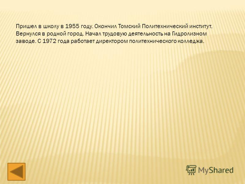 Пришел в школу в 1955 году. Окончил Томский Политехнический институт. Вернулся в родной город. Начал трудовую деятельность на Гидролизном заводе. С 1972 года работает директором политехнического колледжа.