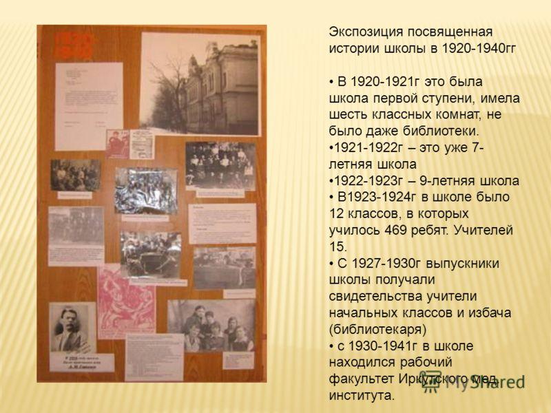 Экспозиция посвященная истории школы в 1920-1940гг В 1920-1921г это была школа первой ступени, имела шесть классных комнат, не было даже библиотеки. 1921-1922г – это уже 7- летняя школа 1922-1923г – 9-летняя школа В1923-1924г в школе было 12 классов,
