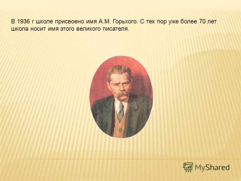 В 1936 г школе присвоено имя А.М. Горького. С тех пор уже более 70 лет школа носит имя этого великого писателя.