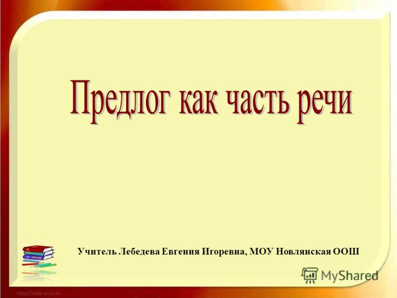 Учитель Лебедева Евгения Игоревна, МОУ Новлянская ООШ