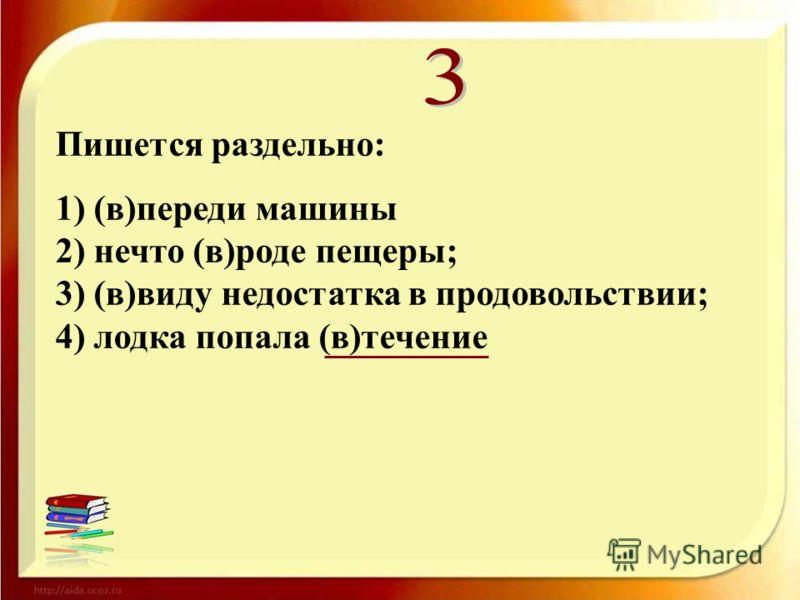 Пишется раздельно: 1) (в)переди машины 2) нечто (в)роде пещеры; 3) (в)виду недостатка в продовольствии; 4) лодка попала (в)течение