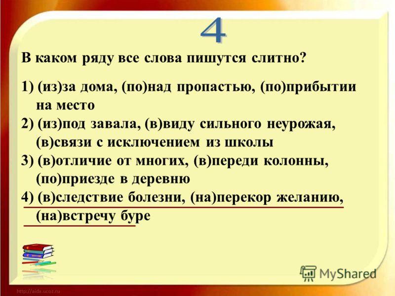 В каком ряду все слова пишутся слитно? 1) (из)за дома, (по)над пропастью, (по)прибытии на место 2) (из)под завала, (в)виду сильного неурожая, (в)связи с исключением из школы 3) (в)отличие от многих, (в)переди колонны, (по)приезде в деревню 4) (в)след