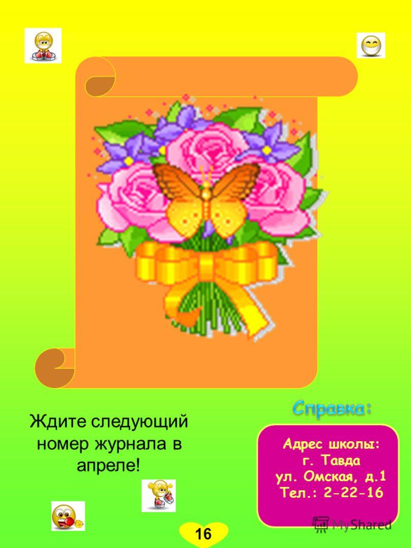 Адрес школы: г. Тавда ул. Омская, д.1 Тел.: 2-22-16 16 Ждите следующий номер журнала в апреле!