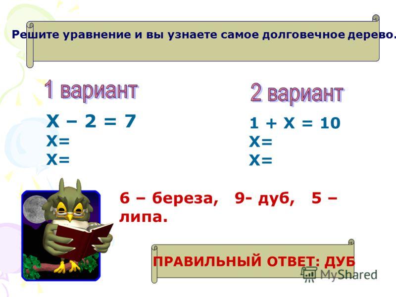 Х – 2 = 7 Х= 1 + Х = 10 Х= 6 – береза, 9- дуб, 5 – липа. Решите уравнение и вы узнаете самое долговечное дерево. ПРАВИЛЬНЫЙ ОТВЕТ: ДУБ