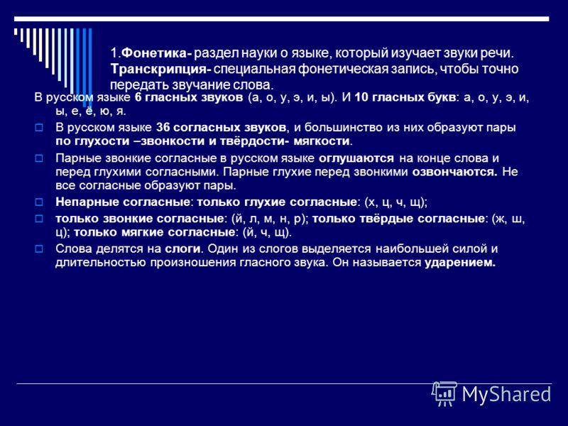 1.Фонетика- раздел науки о языке, который изучает звуки речи. Транскрипция- специальная фонетическая запись, чтобы точно передать звучание слова. В русском языке 6 гласных звуков (а, о, у, э, и, ы). И 10 гласных букв: а, о, у, э, и, ы, е, ё, ю, я. В
