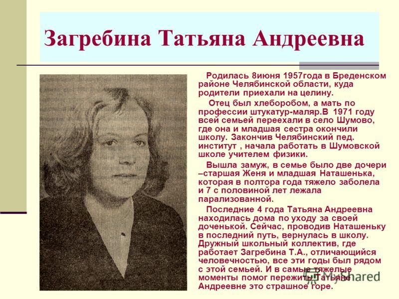 Загребина Татьяна Андреевна Родилась 8июня 1957года в Бреденском районе Челябинской области, куда родители приехали на целину. Отец был хлеборобом, а мать по профессии штукатур-маляр.В 1971 году всей семьей переехали в село Шумово, где она и младшая