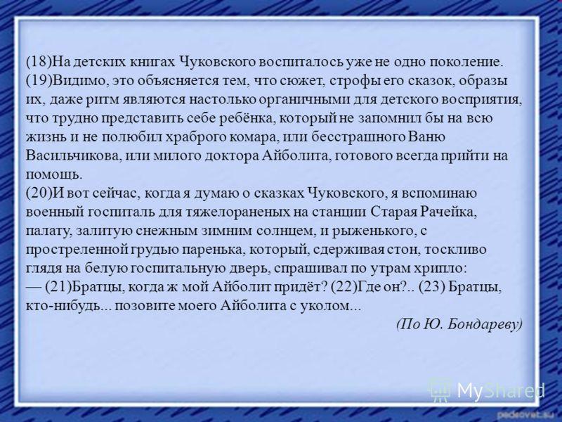 ( 18)На детских книгах Чуковского воспиталось уже не одно поколение. (19)Видимо, это объясняется тем, что сюжет, строфы его сказок, образы их, даже ритм являются настолько органичными для детского восприятия, что трудно представить себе ребёнка, кото