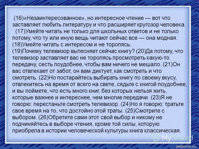 (16)«Незаинтересованное», но интересное чтение вот что заставляет любить литературу и что расширяет кругозор человека. (17)Умейте читать не только для школьных ответов и не только потому, что ту или иную вещь читают сейчас все она модная. (18)Умейте