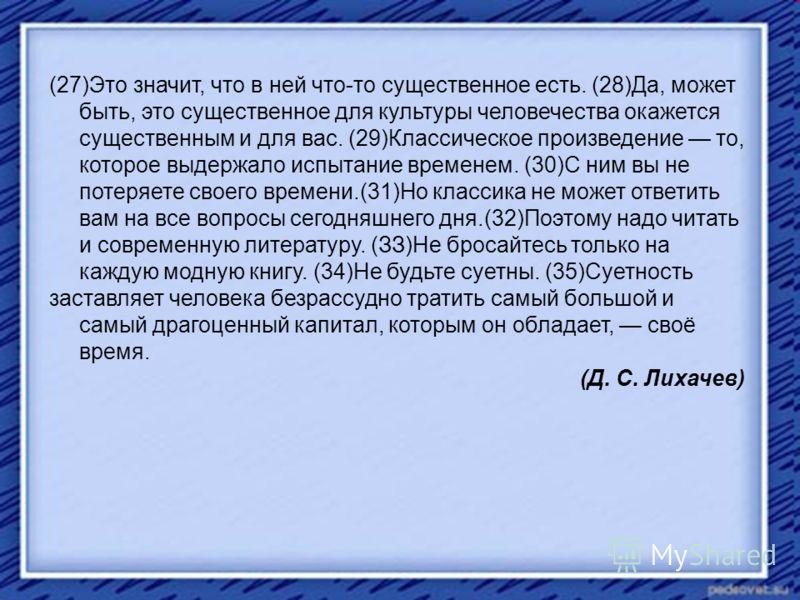 (27)Это значит, что в ней что-то существенное есть. (28)Да, может быть, это существенное для культуры человечества окажется существенным и для вас. (29)Классическое произведение то, которое выдержало испытание временем. (30)С ним вы не потеряете свое