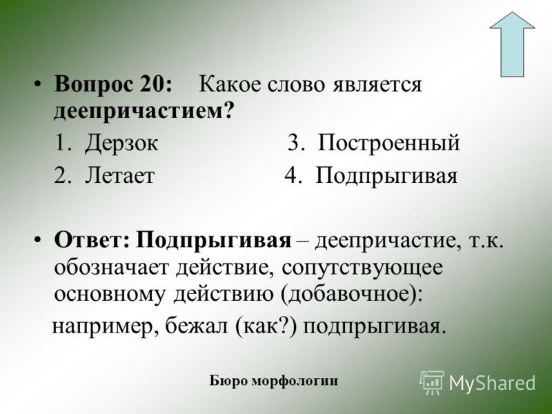 Вопрос 10: Что называют деепричастием? Ответ: Деепричастие – особая форма глагола, которая имеет признаки глагола (вид, возвратность и др.) и наречия (неизменяемость). Бюро морфологии