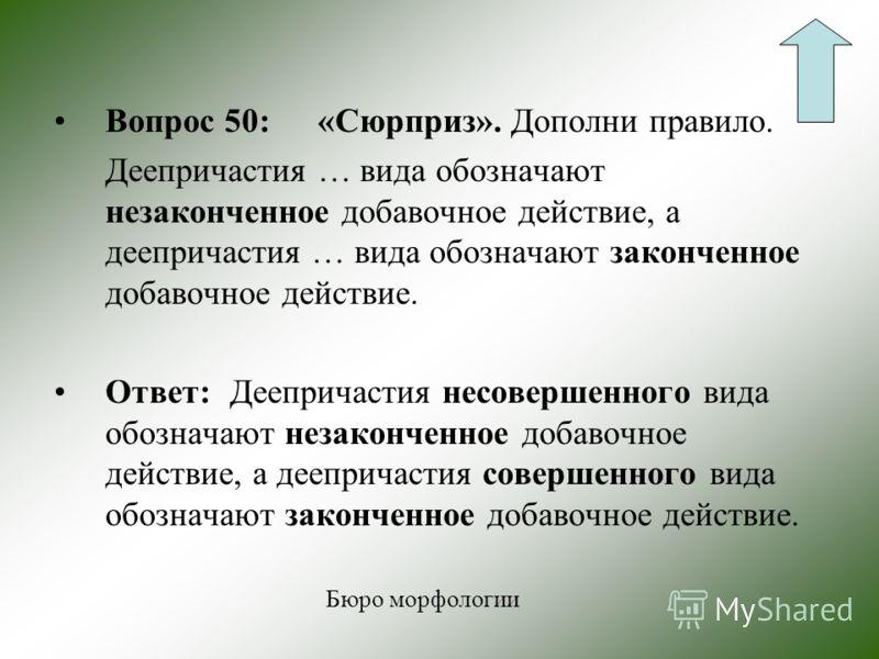 Вопрос 40:Какими признаками наречия обладает деепричастие? Ответ: Не изменяется, в предложении зависит от глагола-сказуемого и является обстоятельством. Бюро морфологии