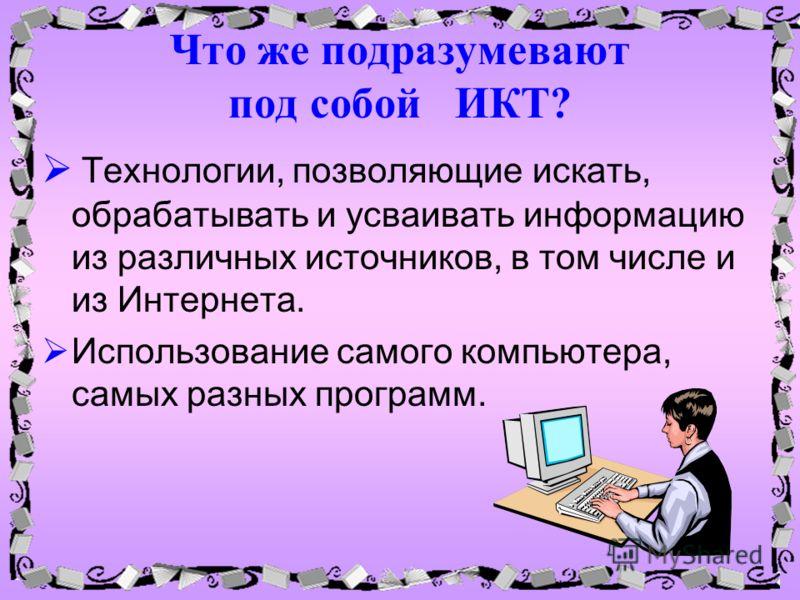Что же подразумевают под собой ИКТ? Технологии, позволяющие искать, обрабатывать и усваивать информацию из различных источников, в том числе и из Интернета. Использование самого компьютера, самых разных программ.