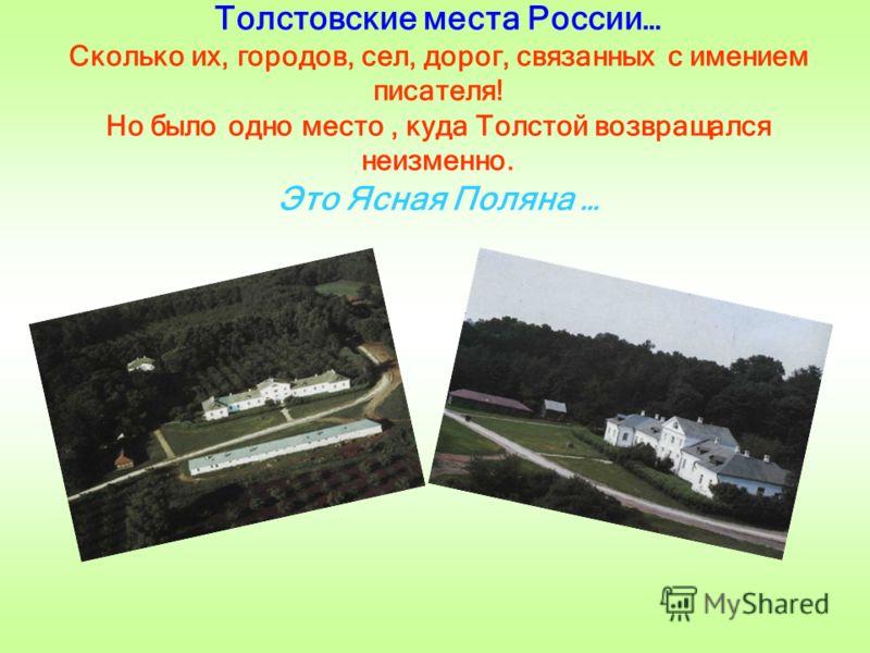 Толстовские места России… Сколько их, городов, сел, дорог, связанных с имением писателя! Но было одно место, куда Толстой возвращался неизменно. Это Ясная Поляна …