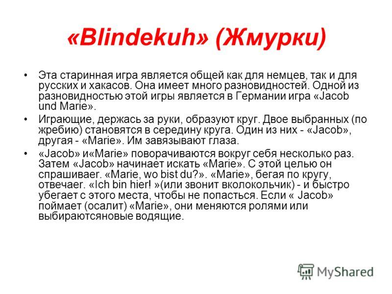 «Blindekuh» (Жмурки) Эта старинная игра является общей как для немцев, так и для русских и хакасов. Она имеет много разновидностей. Одной из разновидностью этой игры является в Германии игра «Jacob und Marie». Играющие, держась за руки, образуют круг