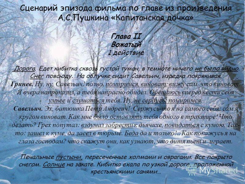 Сценарий эпизода фильма по главе из произведения А.С.Пушкина «Капитанская дочка» Глава II Вожатый 1 действие Дорога. Едет кибитка сквозь густой туман, в темноте ничего не было видно. Снег повсюду. На облучке сидит Савельич, изредка покрякивая. Гринев