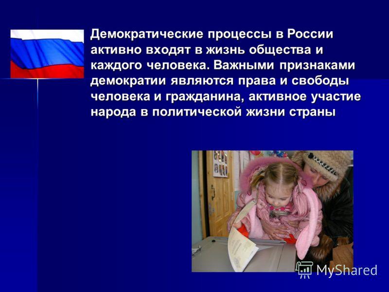 Демократические процессы в России активно входят в жизнь общества и каждого человека. Важными признаками демократии являются права и свободы человека и гражданина, активное участие народа в политической жизни страны Демократические процессы в России