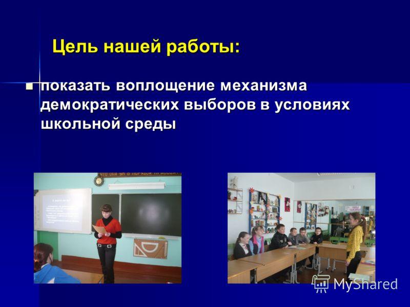 Цель нашей работы: показать воплощение механизма демократических выборов в условиях школьной среды показать воплощение механизма демократических выборов в условиях школьной среды