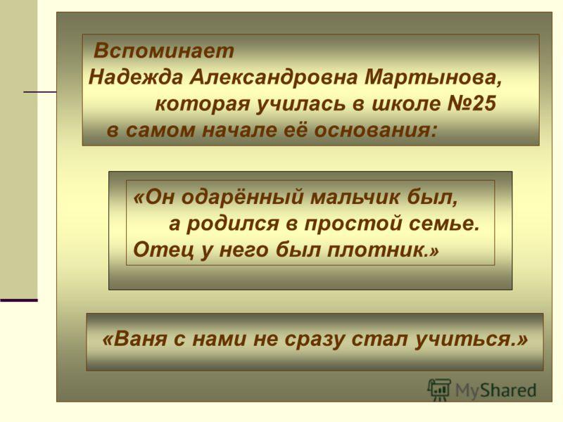 Вспоминает Надежда Александровна Мартынова, которая училась в школе 25 в самом начале её основания: «Он одарённый мальчик был, а родился в простой семье. Отец у него был плотник.» «Ваня с нами не сразу стал учиться.»