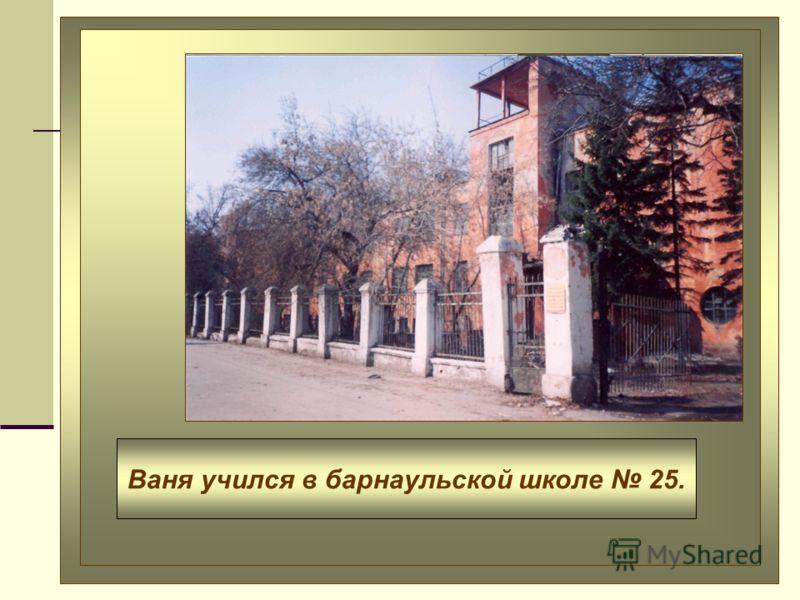 Ваня учился в барнаульской школе 25.
