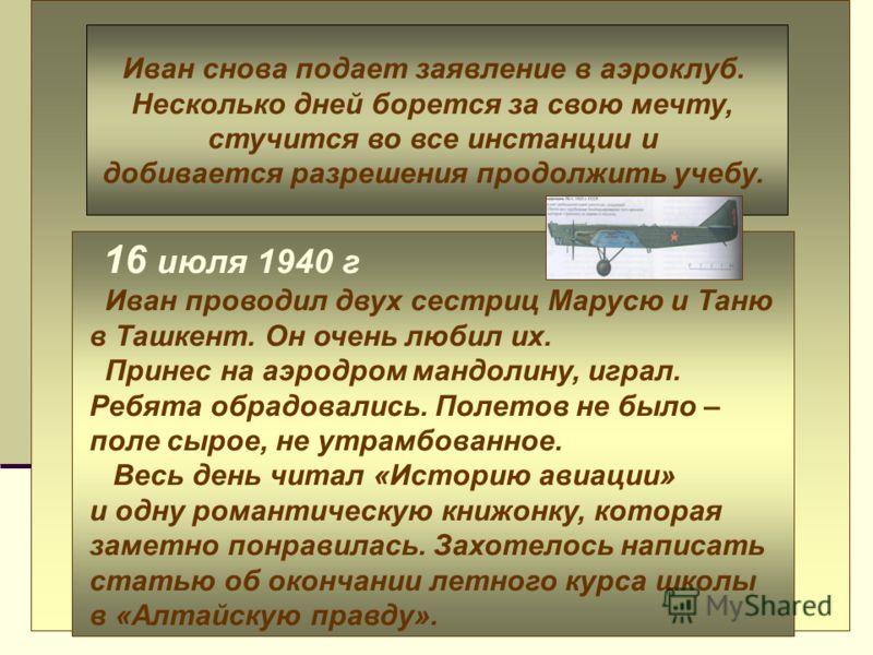 16 июля 1940 г Иван проводил двух сестриц Марусю и Таню в Ташкент. Он очень любил их. Принес на аэродром мандолину, играл. Ребята обрадовались. Полетов не было – поле сырое, не утрамбованное. Весь день читал «Историю авиации» и одну романтическую кни
