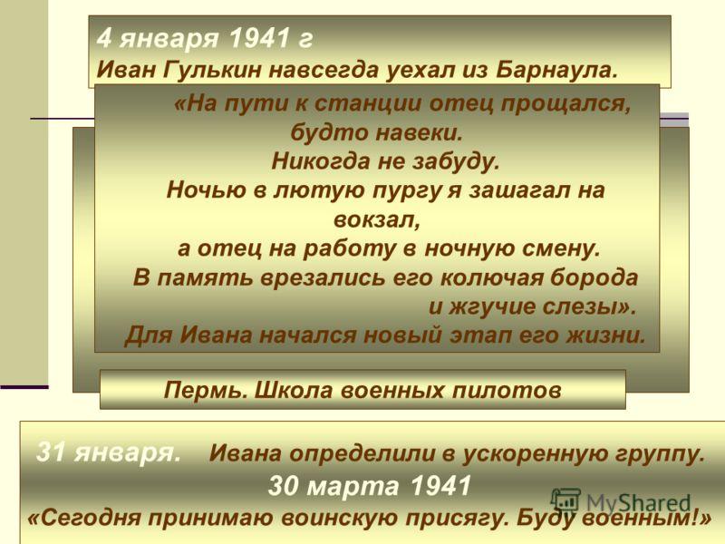 4 января 1941 г Иван Гулькин навсегда уехал из Барнаула. «На пути к станции отец прощался, будто навеки. Никогда не забуду. Ночью в лютую пургу я зашагал на вокзал, а отец на работу в ночную смену. В память врезались его колючая борода и жгучие слезы