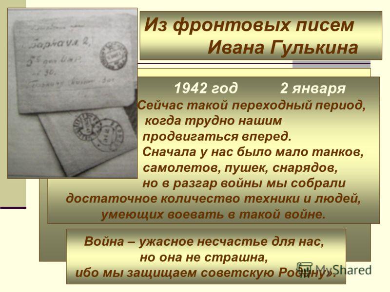 Из фронтовых писем Ивана Гулькина 1942 год 2 января «Сейчас такой переходный период, когда трудно нашим продвигаться вперед. Сначала у нас было мало танков, самолетов, пушек, снарядов, но в разгар войны мы собрали достаточное количество техники и люд