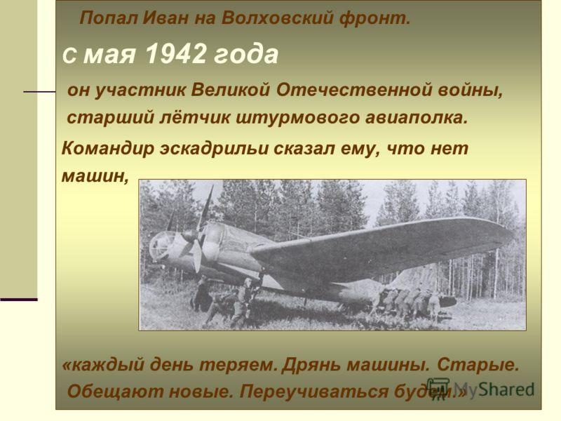 Попал Иван на Волховский фронт. С мая 1942 года он участник Великой Отечественной войны, старший лётчик штурмового авиаполка. Командир эскадрильи сказал ему, что нет машин, «каждый день теряем. Дрянь машины. Старые. Обещают новые. Переучиваться будем