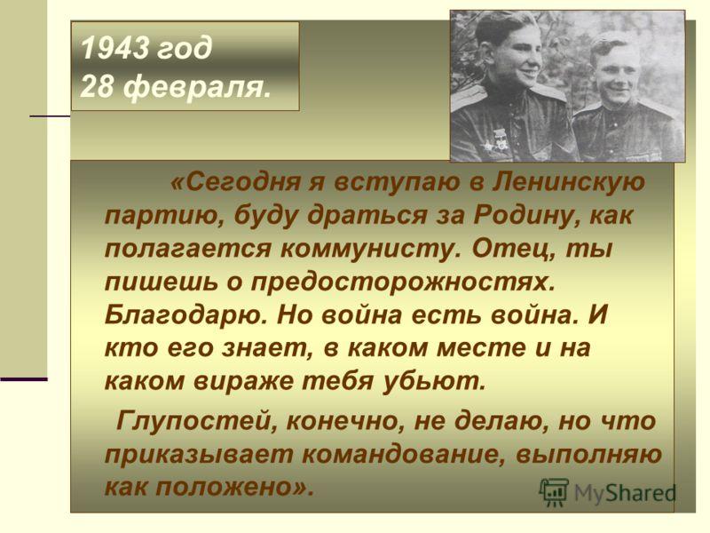 1943 год 28 февраля. «Сегодня я вступаю в Ленинскую партию, буду драться за Родину, как полагается коммунисту. Отец, ты пишешь о предосторожностях. Благодарю. Но война есть война. И кто его знает, в каком месте и на каком вираже тебя убьют. Глупостей