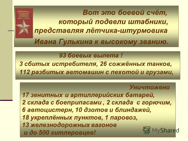 Вот это боевой счёт, который подвели штабники, представляя лётчика-штурмовика Ивана Гулькина к высокому званию. 93 боевых вылета ! 3 сбитых истребителя, 26 сожжённых танков, 112 разбитых автомашин с пехотой и грузами, Уничтожено 17 зенитных и артилле
