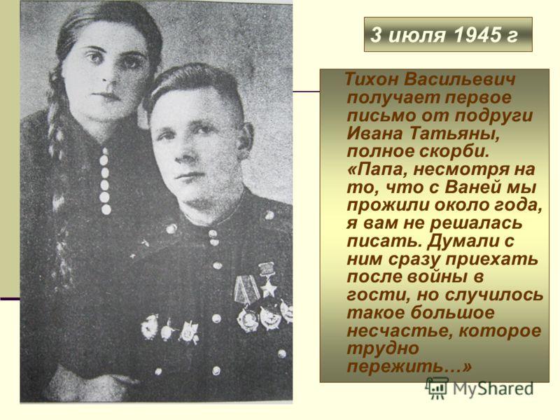 3 июля 1945 г Тихон Васильевич получает первое письмо от подруги Ивана Татьяны, полное скорби. «Папа, несмотря на то, что с Ваней мы прожили около года, я вам не решалась писать. Думали с ним сразу приехать после войны в гости, но случилось такое бол