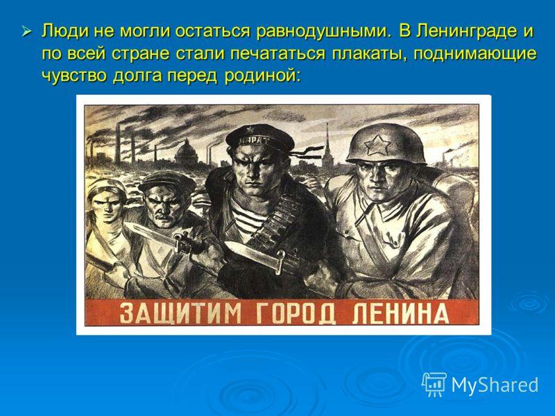 Люди не могли остаться равнодушными. В Ленинграде и по всей стране стали печататься плакаты, поднимающие чувство долга перед родиной: Люди не могли остаться равнодушными. В Ленинграде и по всей стране стали печататься плакаты, поднимающие чувство дол