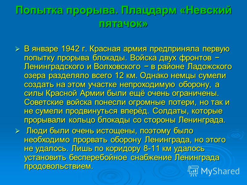 Попытка прорыва. Плацдарм «Невский пятачок» В январе 1942 г. Красная армия предприняла первую попытку прорыва блокады. Войска двух фронтов Ленинградского и Волховского в районе Ладожского озера разделяло всего 12 км. Однако немцы сумели создать на эт