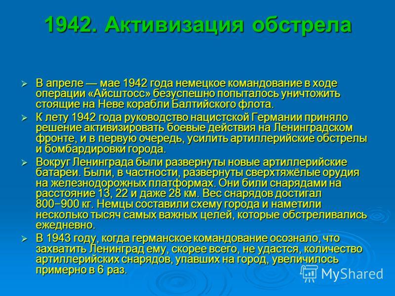 1942. Активизация обстрела В апреле мае 1942 года немецкое командование в ходе операции «Айсштосс» безуспешно попыталось уничтожить стоящие на Неве корабли Балтийского флота. В апреле мае 1942 года немецкое командование в ходе операции «Айсштосс» без