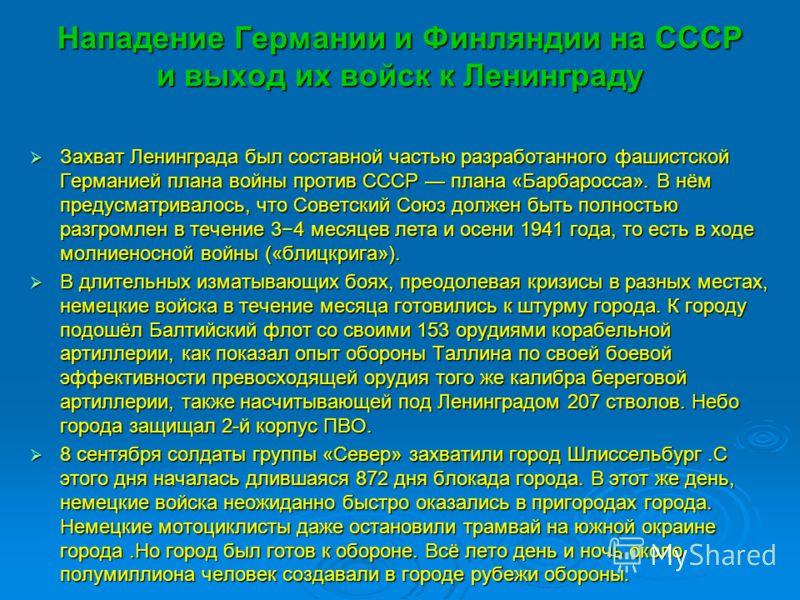 Нападение Германии и Финляндии на СССР и выход их войск к Ленинграду Захват Ленинграда был составной частью разработанного фашистской Германией плана войны против СССР плана «Барбаросса». В нём предусматривалось, что Советский Союз должен быть полнос