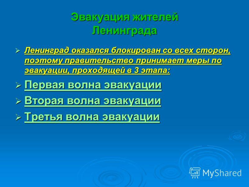 Эвакуация жителей Ленинграда Ленинград оказался блокирован со всех сторон, поэтому правительство принимает меры по эвакуации, проходящей в 3 этапа: Ленинград оказался блокирован со всех сторон, поэтому правительство принимает меры по эвакуации, прохо