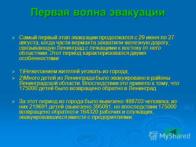 Первая волна эвакуации Самый первый этап эвакуации продолжался с 29 июня по 27 августа, когда части вермахта захватили железную дорогу, связывающую Ленинград с лежащими к востоку от него областями. Этот период характеризовался двумя особенностями: Са